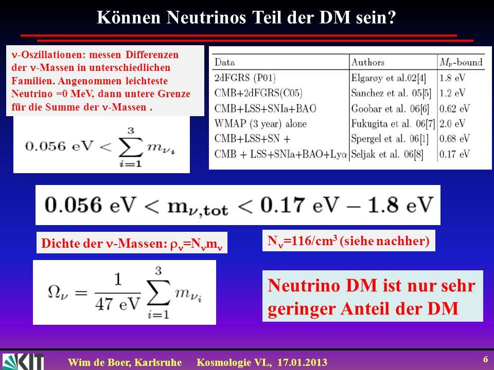 Wim de Boer, KarlsruheKosmologie VL, 17.01.2013 6 Können Neutrinos Teil der DM sein? -Oszillationen: messen Differenzen der -Massen in unterschiedlich