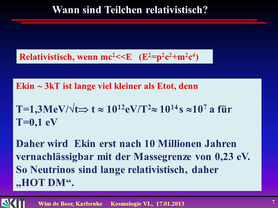 Wim de Boer, KarlsruheKosmologie VL, 17.01.2013 7 Wann sind Teilchen relativistisch? Relativistisch, wenn mc 2 <<E (E 2 =p 2 c 2 +m 2 c 4 ) Ekin 3kT i