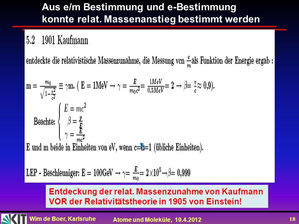 Wim de Boer, Karlsruhe Atome und Moleküle, 19.4.2012 18 Aus e/m Bestimmung und e-Bestimmung konnte relat. Massenanstieg bestimmt werden Entdeckung der