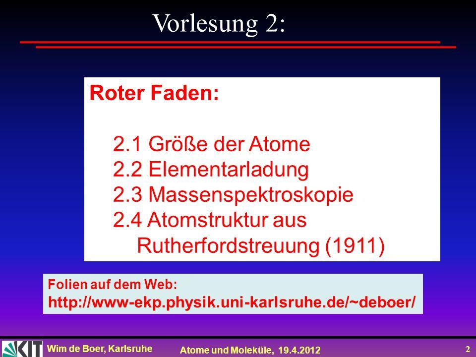 Wim de Boer, Karlsruhe Atome und Moleküle, 19.4.2012 13 Schlussfolgerung, Kanalstrahlen sind positiv geladene Partikel (schwer) Kathodenstrahlen sind negativ geladene Partikel (leicht) Schlussfolgerung: Atome bestehen aus negativ geladenen Elektronen und einem positiven (schweren) Kern Ionen sind Atome, denen ein oder mehrere Elektronen fehlen