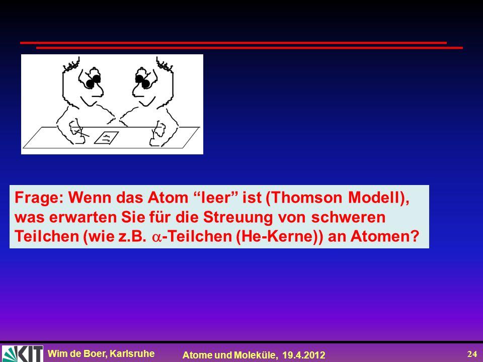 Wim de Boer, Karlsruhe Atome und Moleküle, 19.4.2012 24 Frage: Wenn das Atom leer ist (Thomson Modell), was erwarten Sie für die Streuung von schweren