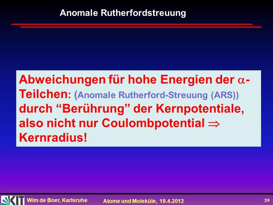 Wim de Boer, Karlsruhe Atome und Moleküle, 19.4.2012 39 Abweichungen für hohe Energien der - Teilchen : ( Anomale Rutherford-Streuung (ARS)) durch Ber