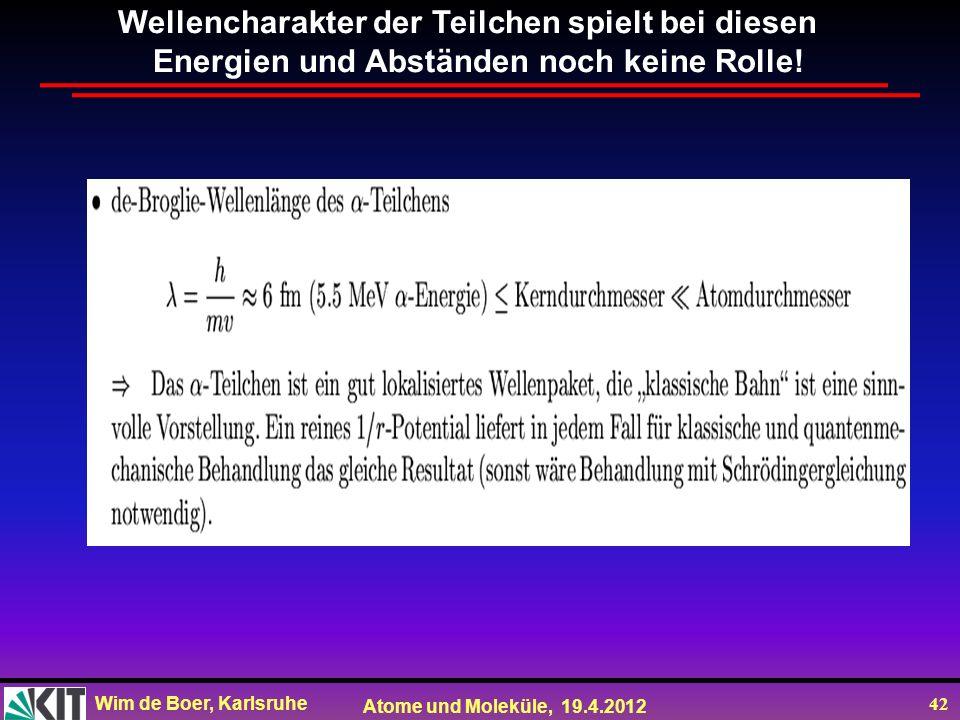 Wim de Boer, Karlsruhe Atome und Moleküle, 19.4.2012 42 Wellencharakter der Teilchen spielt bei diesen Energien und Abständen noch keine Rolle!