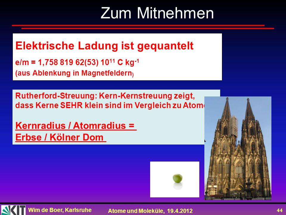 Wim de Boer, Karlsruhe Atome und Moleküle, 19.4.2012 44 Zum Mitnehmen Rutherford-Streuung: Kern-Kernstreuung zeigt, dass Kerne SEHR klein sind im Verg