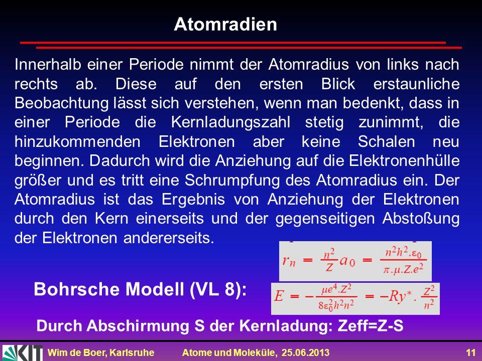 Wim de Boer, Karlsruhe Atome und Moleküle, 25.06.2013 11 Innerhalb einer Periode nimmt der Atomradius von links nach rechts ab. Diese auf den ersten B
