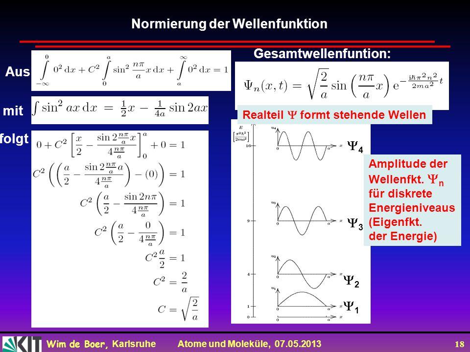 Wim de Boer, Karlsruhe Atome und Moleküle, 07.05.2013 18 Normierung der Wellenfunktion Aus mit folgt Gesamtwellenfuntion: 1 2 3 4 Amplitude der Wellenfkt.