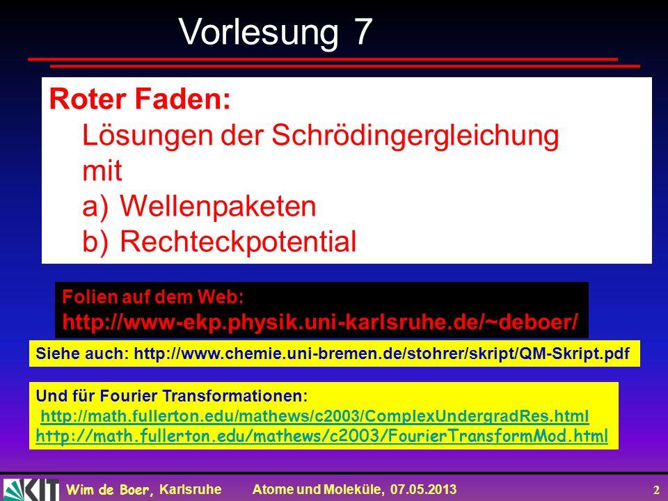 Wim de Boer, Karlsruhe Atome und Moleküle, 07.05.2013 2 Roter Faden: Lösungen der Schrödingergleichung mit a)Wellenpaketen b)Rechteckpotential Vorlesung 7 Folien auf dem Web: http://www-ekp.physik.uni-karlsruhe.de/~deboer/ Siehe auch: http://www.chemie.uni-bremen.de/stohrer/skript/QM-Skript.pdf Und für Fourier Transformationen: http://math.fullerton.edu/mathews/c2003/ComplexUndergradRes.html http://math.fullerton.edu/mathews/c2003/FourierTransformMod.html