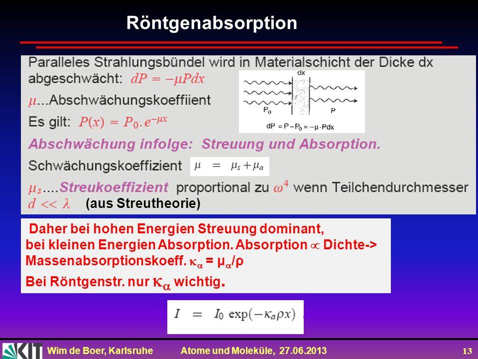 Wim de Boer, Karlsruhe Atome und Moleküle, 27.06.2013 13 Röntgenabsorption (aus Streutheorie) Daher bei hohen Energien Streuung dominant, bei kleinen