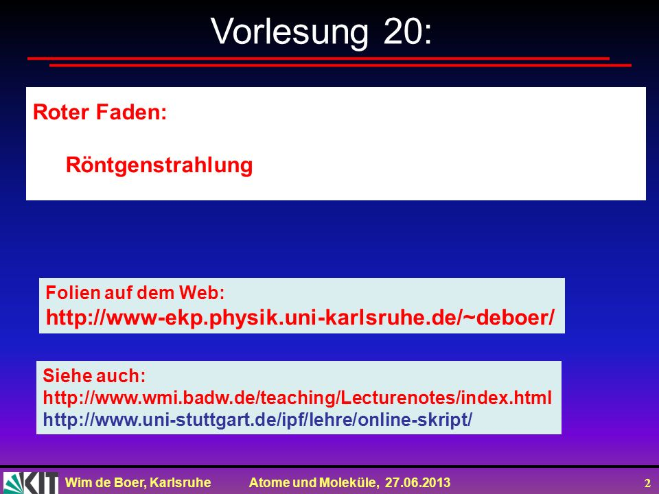 Wim de Boer, Karlsruhe Atome und Moleküle, 27.06.2013 2 Vorlesung 20: Roter Faden: Röntgenstrahlung Folien auf dem Web: http://www-ekp.physik.uni-karl
