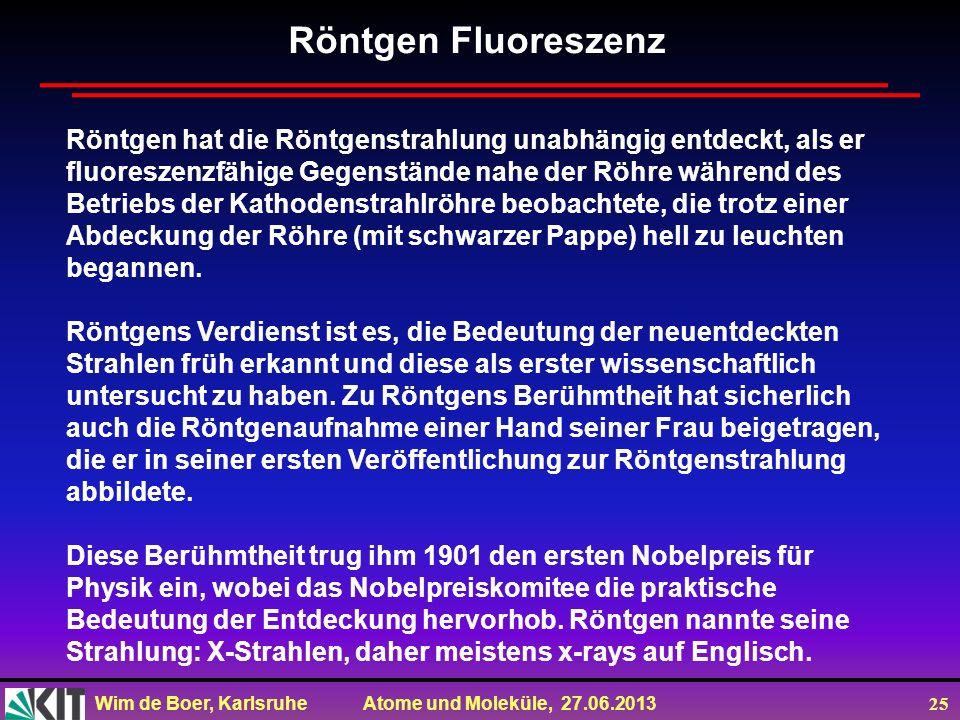 Wim de Boer, Karlsruhe Atome und Moleküle, 27.06.2013 25 Röntgen hat die Röntgenstrahlung unabhängig entdeckt, als er fluoreszenzfähige Gegenstände na