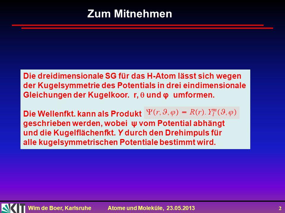 Wim de Boer, Karlsruhe Atome und Moleküle, 23.05.2013 2 Zum Mitnehmen Die dreidimensionale SG für das H-Atom lässt sich wegen der Kugelsymmetrie des Potentials in drei eindimensionale Gleichungen der Kugelkoor.
