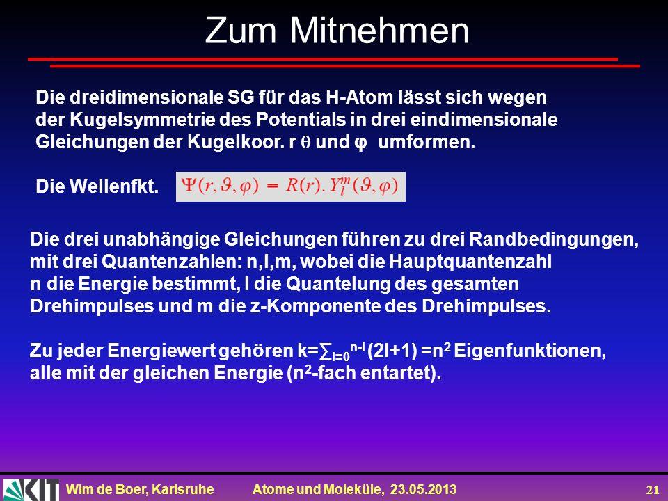 Wim de Boer, Karlsruhe Atome und Moleküle, 23.05.2013 21 Zum Mitnehmen Die dreidimensionale SG für das H-Atom lässt sich wegen der Kugelsymmetrie des Potentials in drei eindimensionale Gleichungen der Kugelkoor.