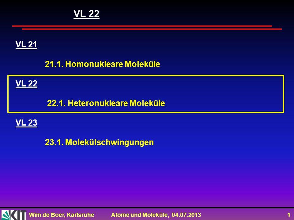 Wim de Boer, Karlsruhe Atome und Moleküle, 04.07.2013 1 VL 21 21.1. Homonukleare Moleküle VL 22 22.1. Heteronukleare Moleküle VL 23 23.1. Molekülschwi