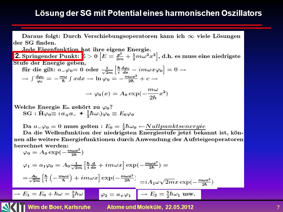 Wim de Boer, Karlsruhe Atome und Moleküle, 22.05.2012 8 Lösung der SG mit Potential eines harmonischen Oszillators Rechts: 2 Plots zusammengefügt: a) die Amplitudenfkt.