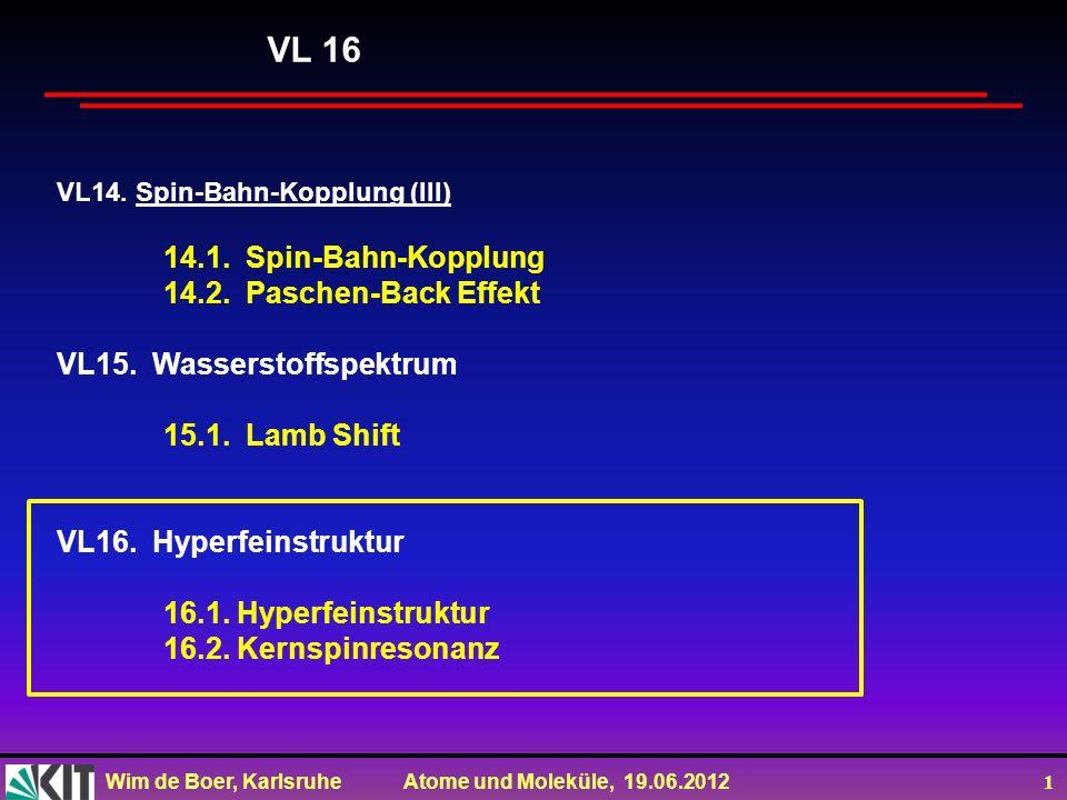 Wim de Boer, Karlsruhe Atome und Moleküle, 19.06.2012 1 VL14. Spin-Bahn-Kopplung (III) 14.1. Spin-Bahn-Kopplung 14.2. Paschen-Back Effekt VL15. Wasser