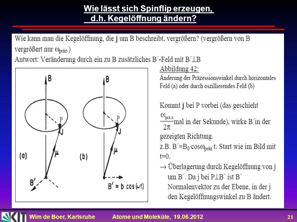 Wim de Boer, Karlsruhe Atome und Moleküle, 19.06.2012 21 Wie lässt sich Spinflip erzeugen, d.h. Kegelöffnung ändern?