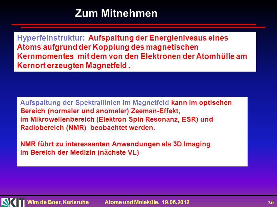 Wim de Boer, Karlsruhe Atome und Moleküle, 19.06.2012 26 Zum Mitnehmen Aufspaltung der Spektrallinien im Magnetfeld kann im optischen Bereich (normale