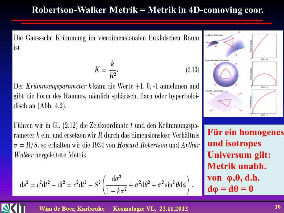 Wim de Boer, KarlsruheKosmologie VL, 22.11.2012 10 Robertson-Walker Metrik = Metrik in 4D-comoving coor. Für ein homogenes und isotropes Universum gil