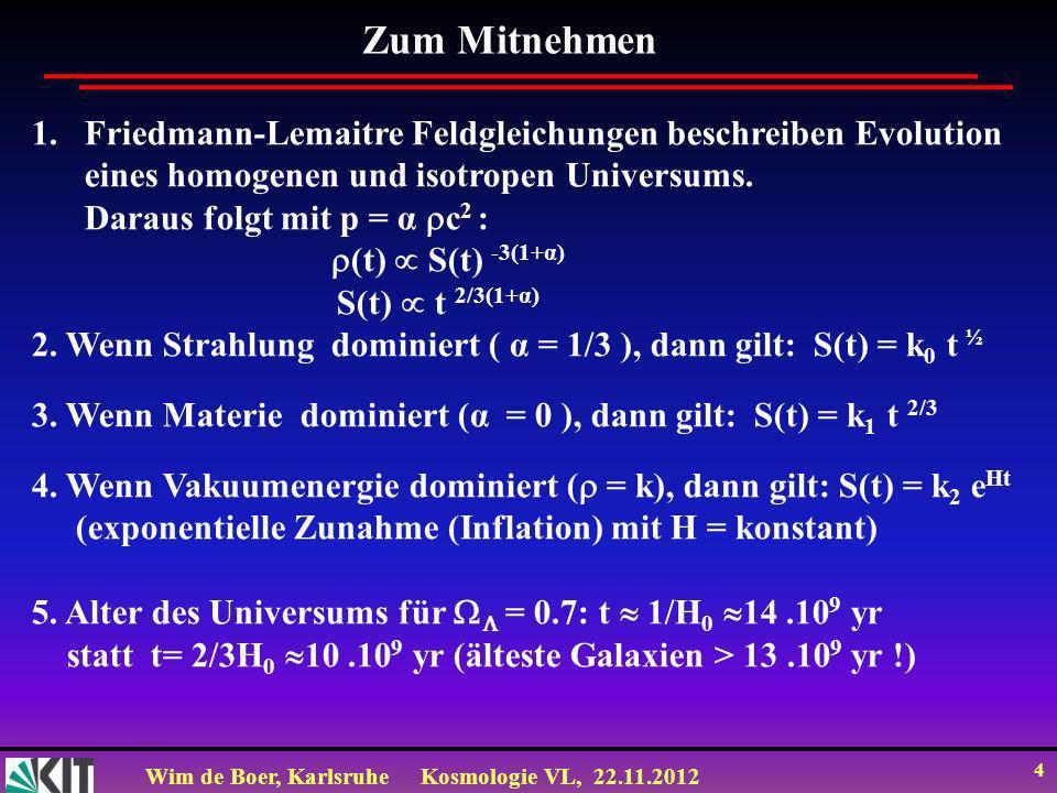 Wim de Boer, KarlsruheKosmologie VL, 22.11.2012 4 Zum Mitnehmen 1.Friedmann-Lemaitre Feldgleichungen beschreiben Evolution eines homogenen und isotrop