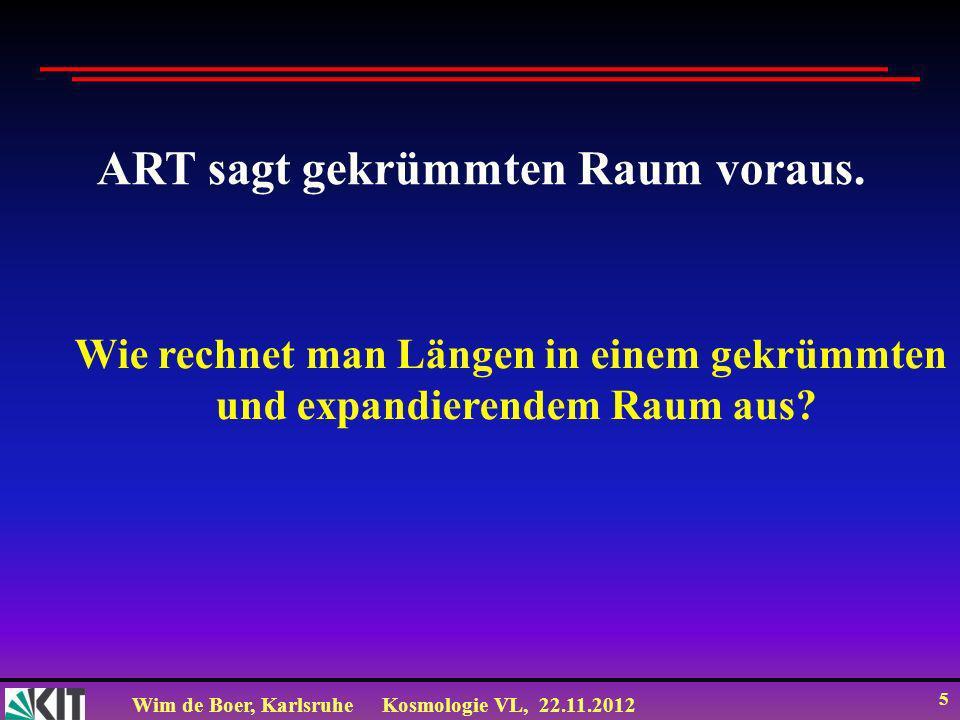 Wim de Boer, KarlsruheKosmologie VL, 22.11.2012 5 ART sagt gekrümmten Raum voraus. Wie rechnet man Längen in einem gekrümmten und expandierendem Raum