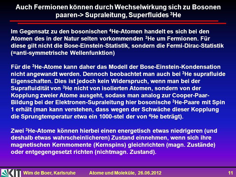Wim de Boer, Karlsruhe Atome und Moleküle, 26.06.2012 11 Im Gegensatz zu den bosonischen 4 He-Atomen handelt es sich bei den Atomen des in der Natur selten vorkommenden 3 He um Fermionen.