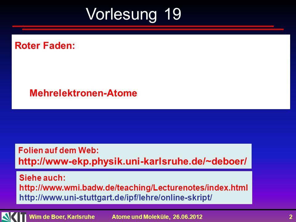 Wim de Boer, Karlsruhe Atome und Moleküle, 26.06.2012 2 Vorlesung 19 Roter Faden: Mehrelektronen-Atome Folien auf dem Web: http://www-ekp.physik.uni-karlsruhe.de/~deboer/ Siehe auch: http://www.wmi.badw.de/teaching/Lecturenotes/index.html http://www.uni-stuttgart.de/ipf/lehre/online-skript/