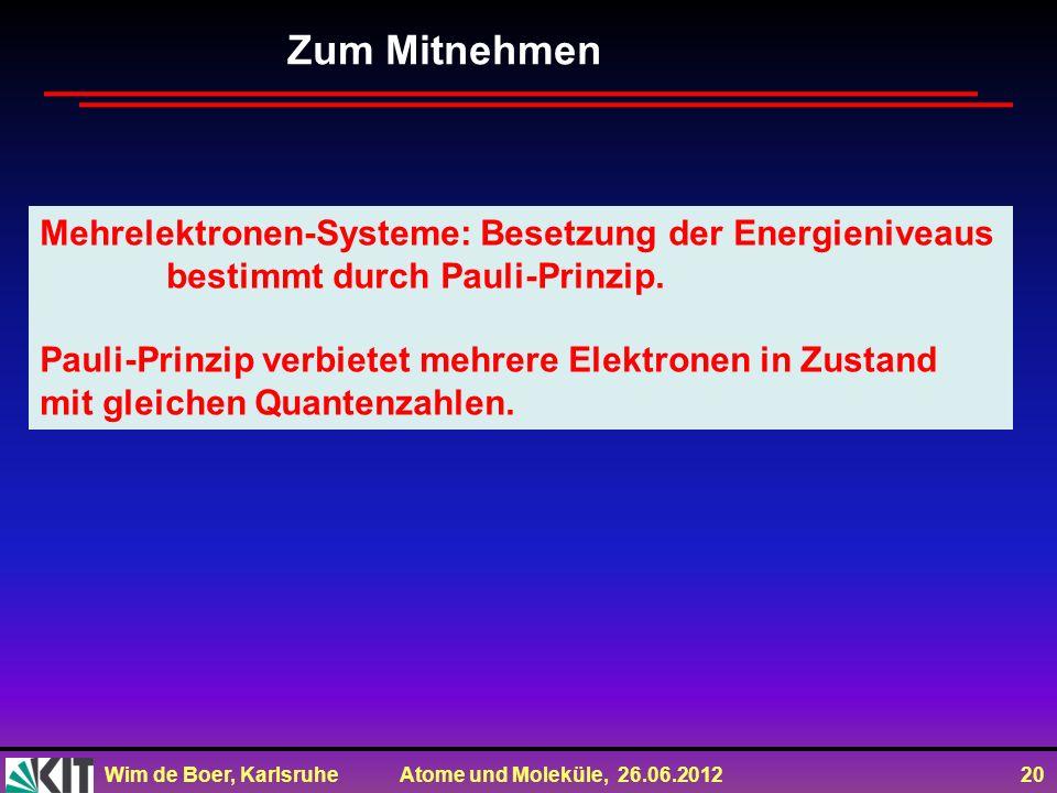 Wim de Boer, Karlsruhe Atome und Moleküle, 26.06.2012 20 Zum Mitnehmen Mehrelektronen-Systeme: Besetzung der Energieniveaus bestimmt durch Pauli-Prinzip.