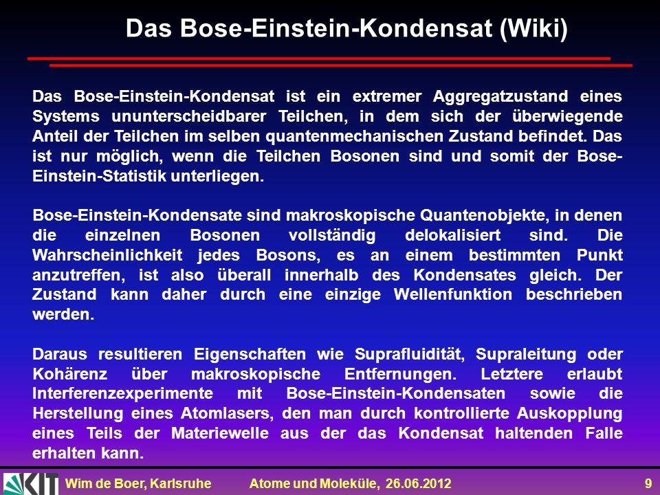 Wim de Boer, Karlsruhe Atome und Moleküle, 26.06.2012 9 Das Bose-Einstein-Kondensat ist ein extremer Aggregatzustand eines Systems ununterscheidbarer Teilchen, in dem sich der überwiegende Anteil der Teilchen im selben quantenmechanischen Zustand befindet.