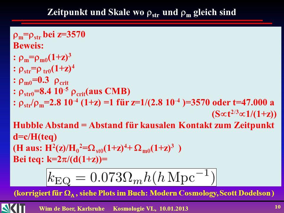 Wim de Boer, KarlsruheKosmologie VL, 10.01.2013 10 Zeitpunkt und Skale wo str und m gleich sind m = str bei z=3570 Beweis: : m = m0 (1+z) 3 : str = tr