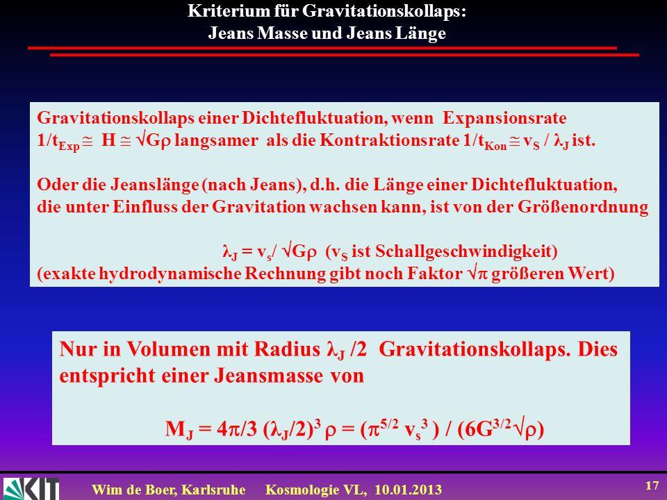 Wim de Boer, KarlsruheKosmologie VL, 10.01.2013 17 Kriterium für Gravitationskollaps: Jeans Masse und Jeans Länge Gravitationskollaps einer Dichtefluk