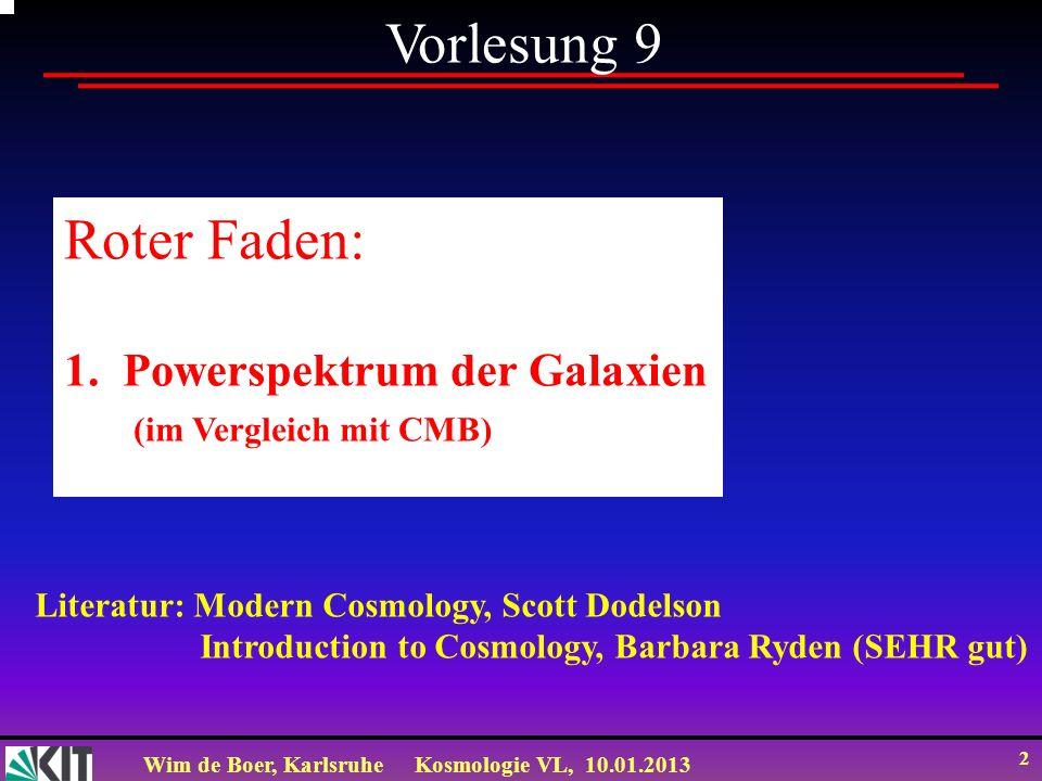 Wim de Boer, KarlsruheKosmologie VL, 10.01.2013 2 Vorlesung 9 Roter Faden: 1.Powerspektrum der Galaxien (im Vergleich mit CMB) Literatur: Modern Cosmo