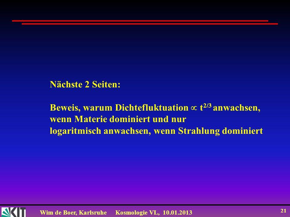 Wim de Boer, KarlsruheKosmologie VL, 10.01.2013 21 Nächste 2 Seiten: Beweis, warum Dichtefluktuation t 2/3 anwachsen, wenn Materie dominiert und nur l
