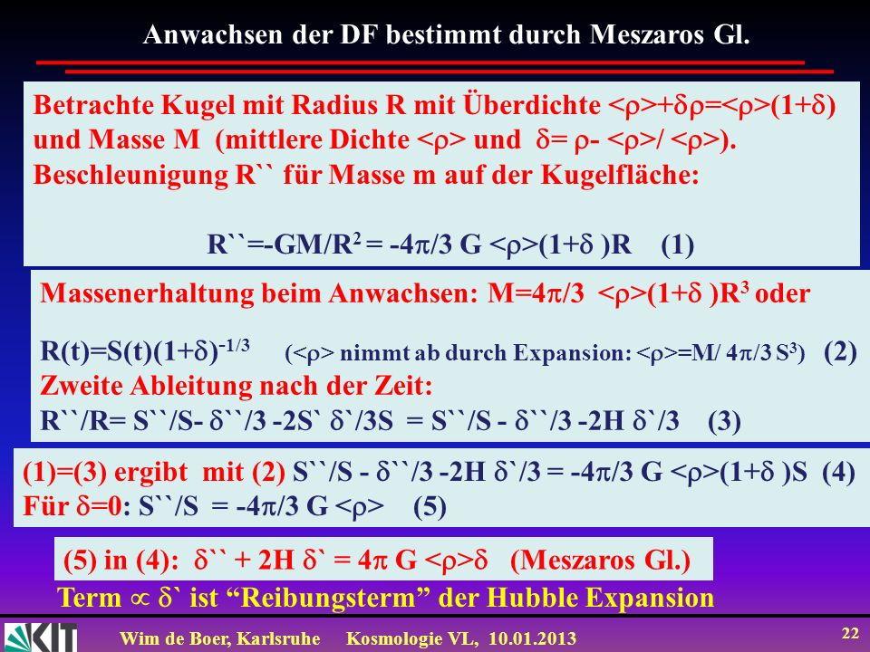 Wim de Boer, KarlsruheKosmologie VL, 10.01.2013 22 Betrachte Kugel mit Radius R mit Überdichte + = (1+ ) und Masse M (mittlere Dichte und = - / ). Bes