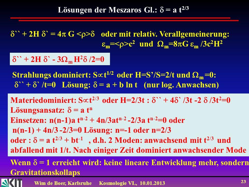 Wim de Boer, KarlsruheKosmologie VL, 10.01.2013 23 Lösungen der Meszaros Gl.: = a t 2/3 `` + 2H ` = 4 G oder mit relativ. Verallgemeinerung: m = c 2 u