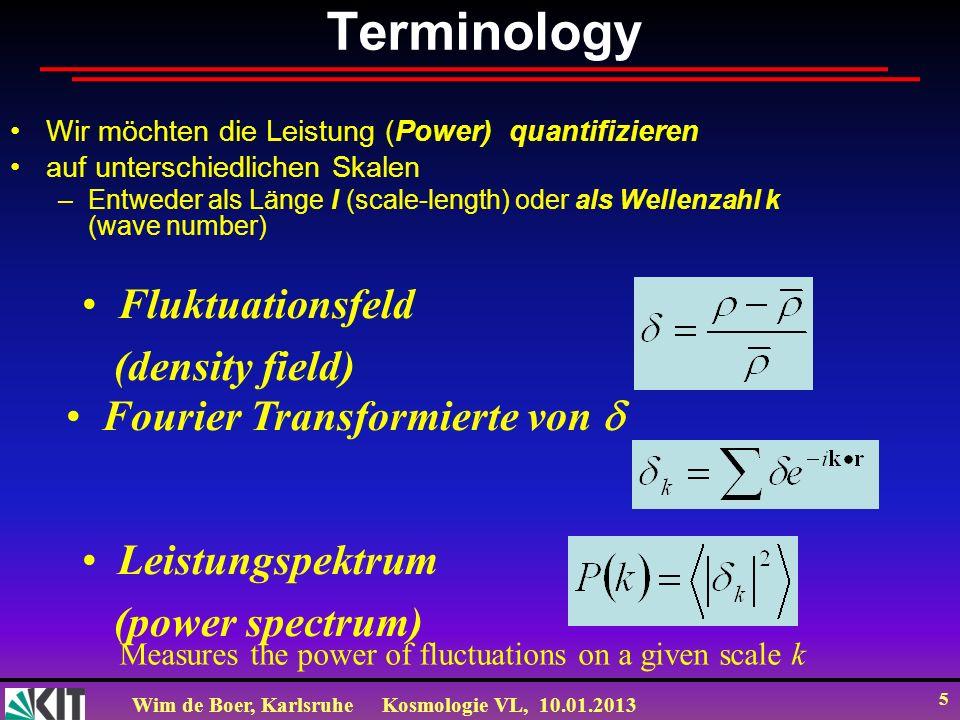 Wim de Boer, KarlsruheKosmologie VL, 10.01.2013 5 Terminology Wir möchten die Leistung (Power) quantifizieren auf unterschiedlichen Skalen –Entweder a