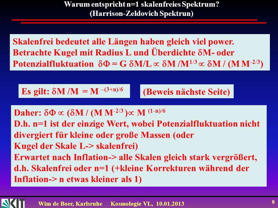 Wim de Boer, KarlsruheKosmologie VL, 10.01.2013 8 Warum entspricht n=1 skalenfreies Spektrum? (Harrison-Zeldovich Spektrun) Skalenfrei bedeutet alle L
