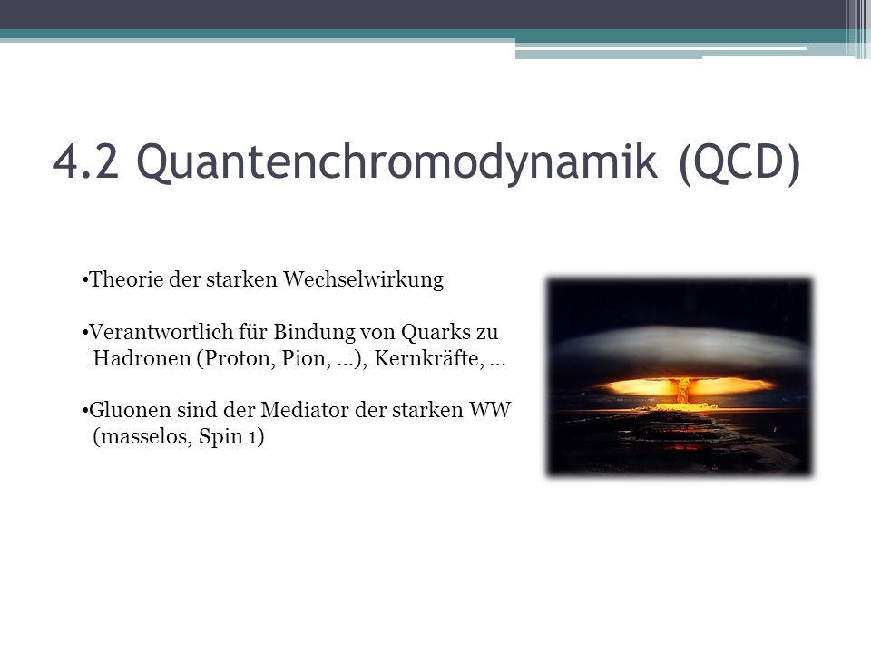 4.2 Quantenchromodynamik (QCD) Theorie der starken Wechselwirkung Verantwortlich für Bindung von Quarks zu Hadronen (Proton, Pion, …), Kernkräfte, … Gluonen sind der Mediator der starken WW (masselos, Spin 1)