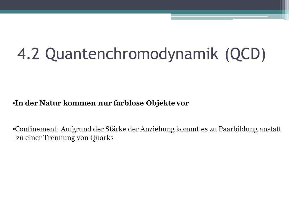 4.2 Quantenchromodynamik (QCD) In der Natur kommen nur farblose Objekte vor Confinement: Aufgrund der Stärke der Anziehung kommt es zu Paarbildung anstatt zu einer Trennung von Quarks
