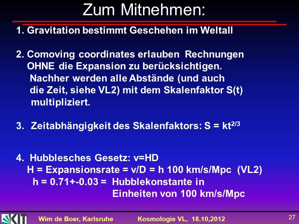 Wim de Boer, KarlsruheKosmologie VL, 18.10,2012 27 Zum Mitnehmen: 1. Gravitation bestimmt Geschehen im Weltall 2. Comoving coordinates erlauben Rechnu
