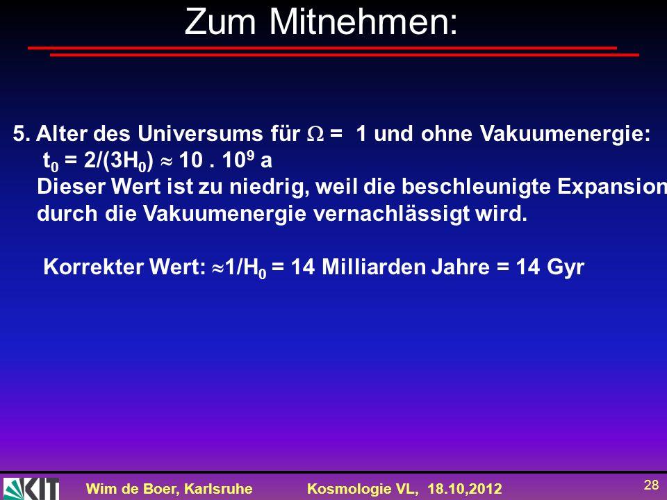 Wim de Boer, KarlsruheKosmologie VL, 18.10,2012 28 Zum Mitnehmen: 5. Alter des Universums für = 1 und ohne Vakuumenergie: t 0 = 2/(3H 0 ) 10. 10 9 a D