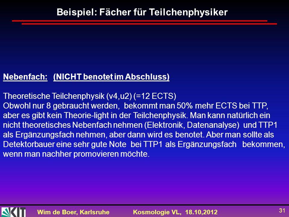 Wim de Boer, KarlsruheKosmologie VL, 18.10,2012 31 Nebenfach: (NICHT benotet im Abschluss) Theoretische Teilchenphysik (v4,u2) (=12 ECTS) Obwohl nur 8