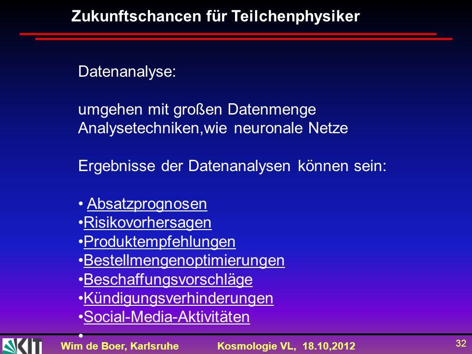 Wim de Boer, KarlsruheKosmologie VL, 18.10,2012 32 Zukunftschancen für Teilchenphysiker Datenanalyse: umgehen mit großen Datenmenge Analysetechniken,w
