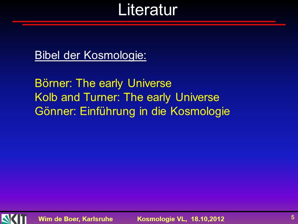 Wim de Boer, KarlsruheKosmologie VL, 18.10,2012 5 Literatur Bibel der Kosmologie: Börner: The early Universe Kolb and Turner: The early Universe Gönne