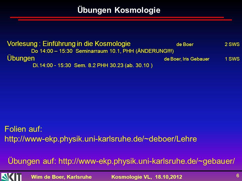 Wim de Boer, KarlsruheKosmologie VL, 18.10,2012 6 Übungen Kosmologie Vorlesung : Einführung in die Kosmologie de Boer2 SWS Do 14:00 – 15:30 Seminarrau