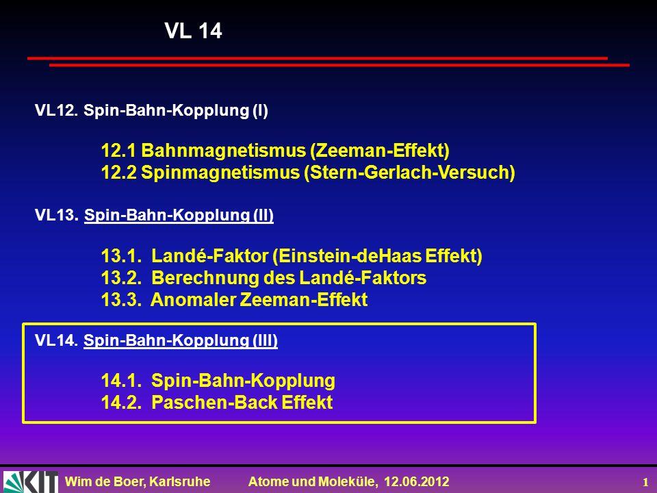 Wim de Boer, Karlsruhe Atome und Moleküle, 12.06.2012 2 Vorlesung 14: Roter Faden: Spin-Bahn Kopplung (Vektormodell J=L+S) Paschen-Back Effekt Folien auf dem Web: http://www-ekp.physik.uni-karlsruhe.de/~deboer/ Siehe auch: Demtröder, Experimentalphysik 3, Springerverlag Und http://www.ipf.uni-stuttgart.de/lehre/online-skript/f30_11.html
