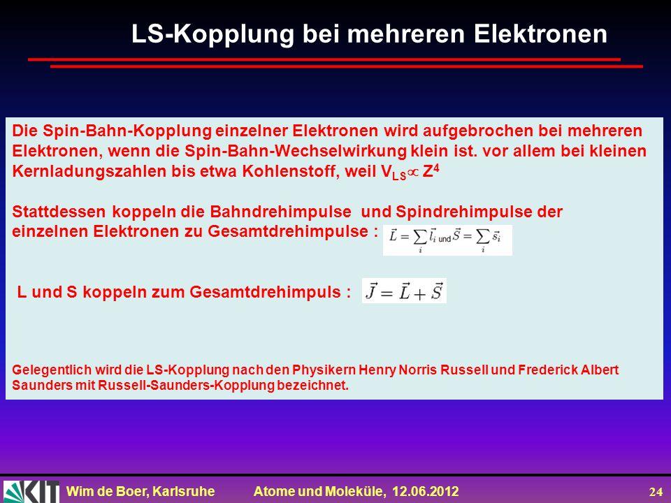 Wim de Boer, Karlsruhe Atome und Moleküle, 12.06.2012 24 Die Spin-Bahn-Kopplung einzelner Elektronen wird aufgebrochen bei mehreren Elektronen, wenn d