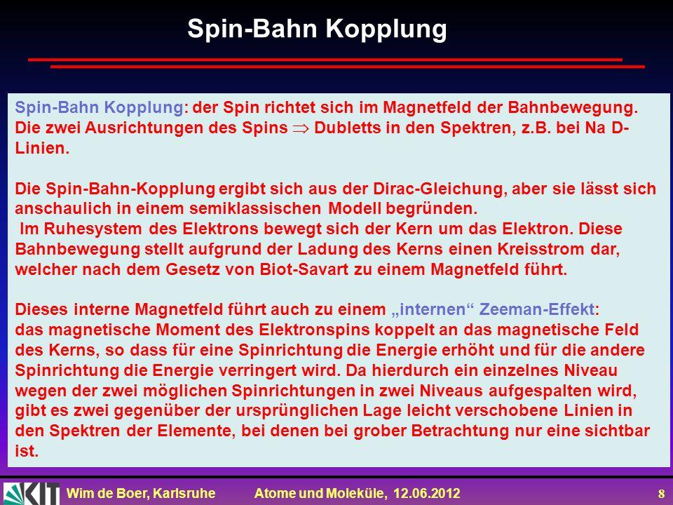 Wim de Boer, Karlsruhe Atome und Moleküle, 12.06.2012 8 Spin-Bahn Kopplung: der Spin richtet sich im Magnetfeld der Bahnbewegung. Die zwei Ausrichtung