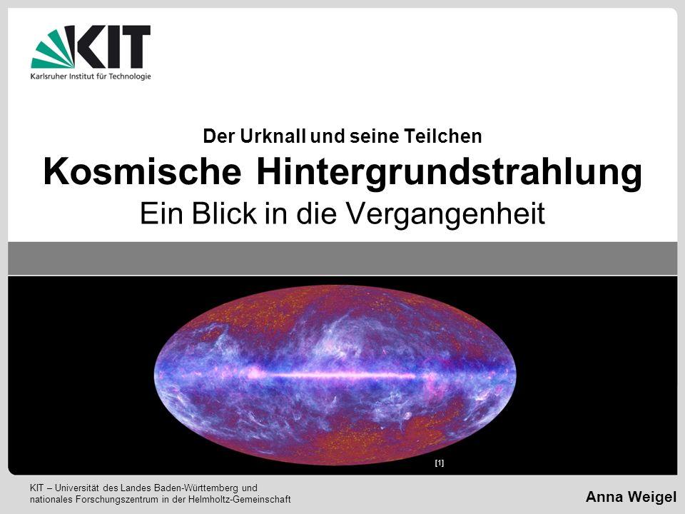 KIT – Universität des Landes Baden-Württemberg und nationales Forschungszentrum in der Helmholtz-Gemeinschaft Anna Weigel Der Urknall und seine Teilch