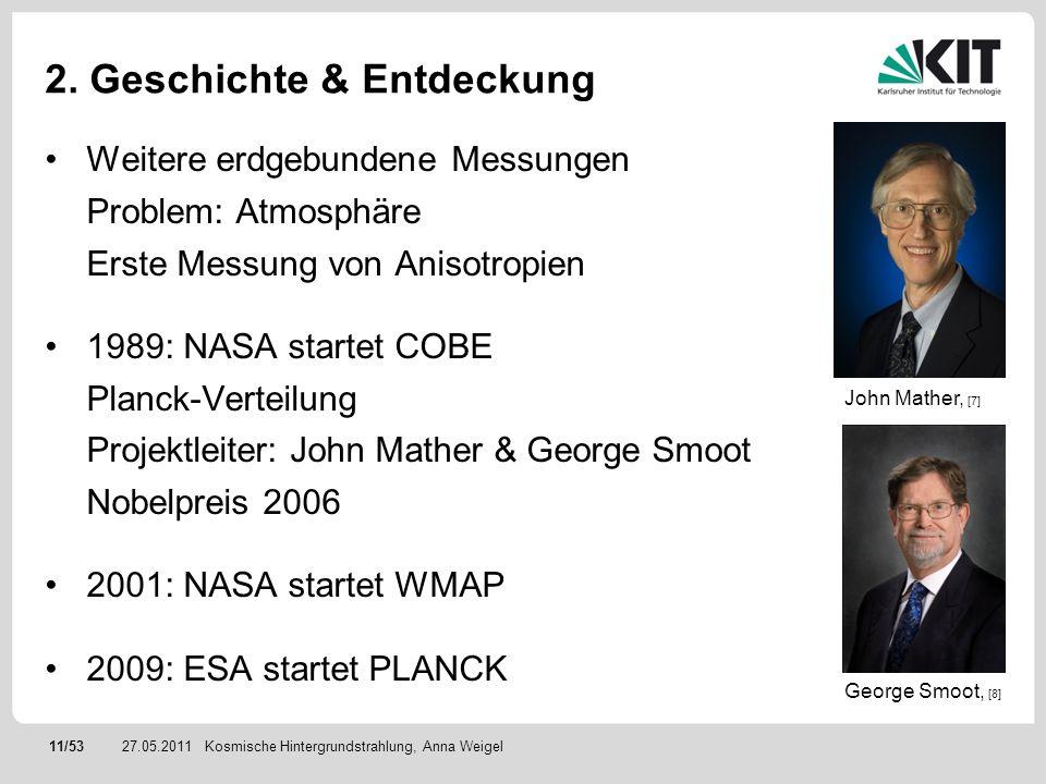 11/5327.05.2011 2. Geschichte & Entdeckung Weitere erdgebundene Messungen Problem: Atmosphäre Erste Messung von Anisotropien 1989: NASA startet COBE P