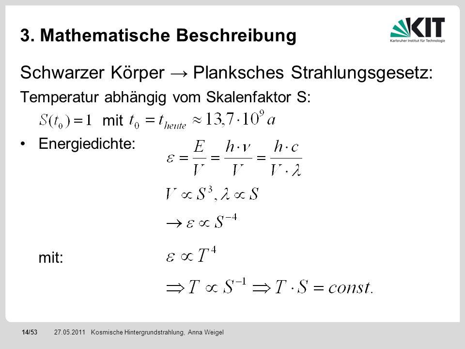 14/5327.05.2011 3. Mathematische Beschreibung Schwarzer Körper Planksches Strahlungsgesetz: Temperatur abhängig vom Skalenfaktor S: mit Energiedichte: